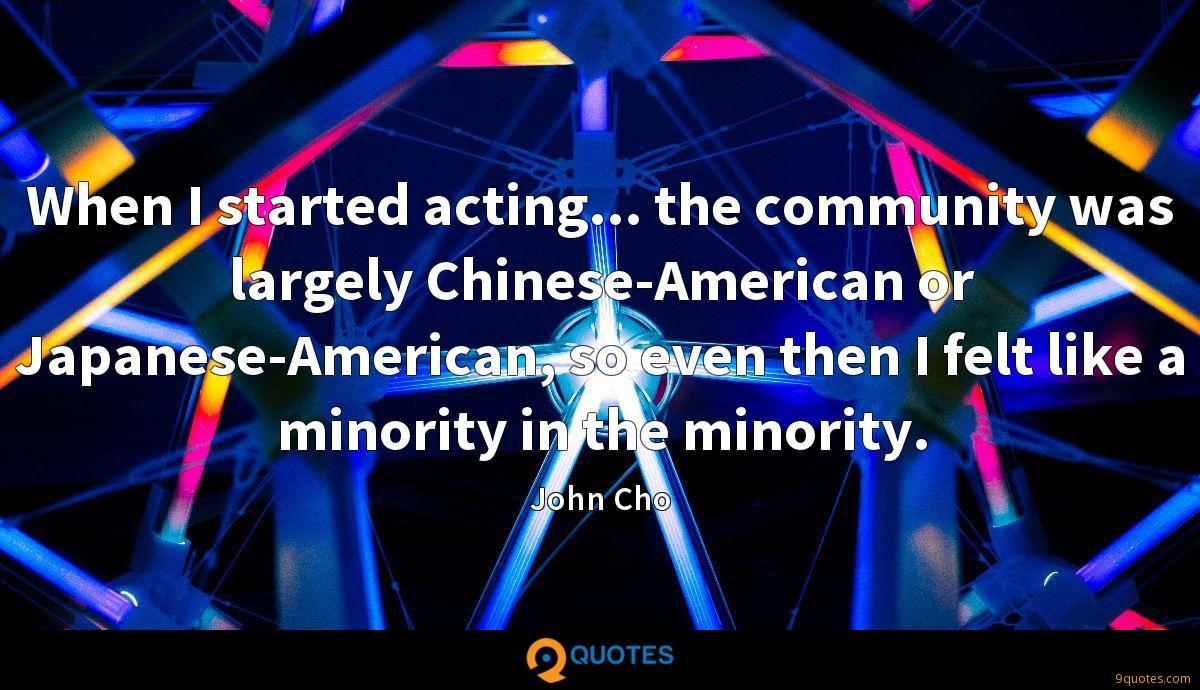 When I started acting... the community was largely Chinese-American or Japanese-American, so even then I felt like a minority in the minority.