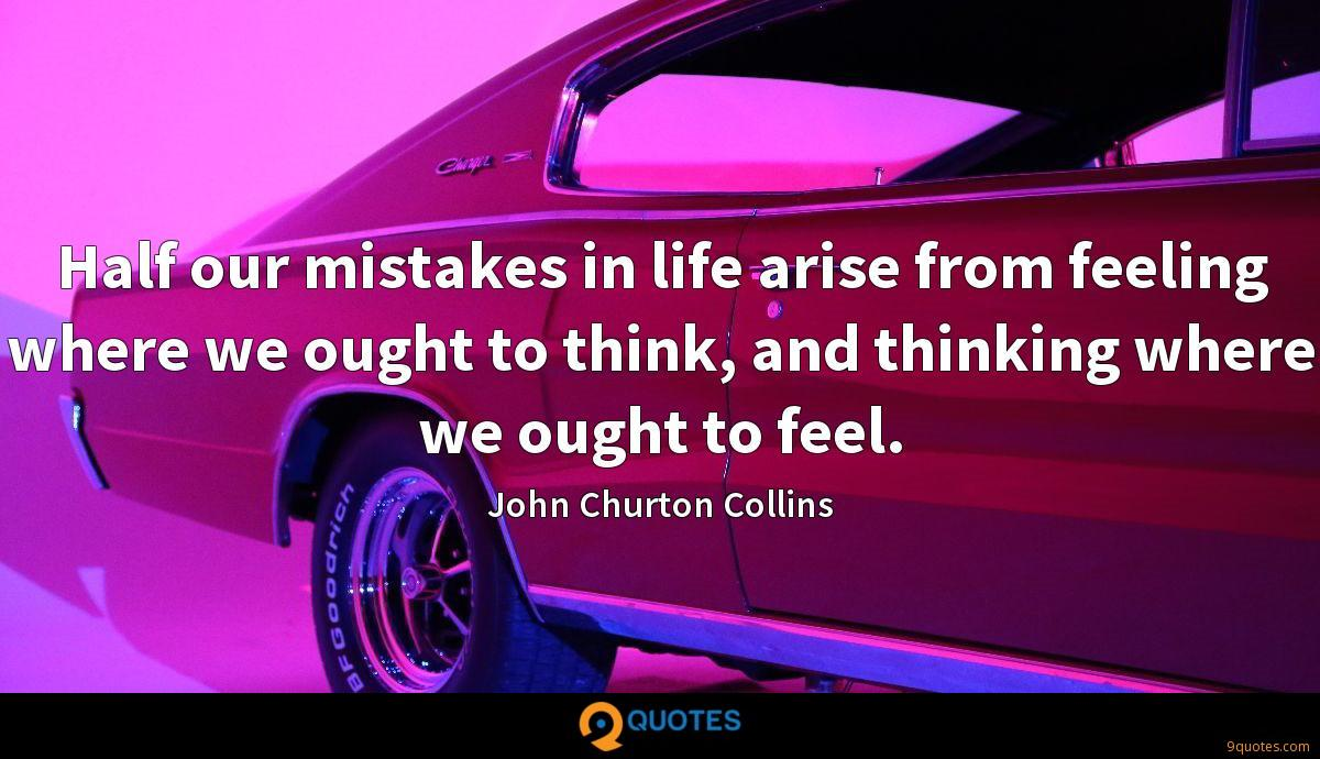 Half our mistakes in life arise from feeling where we ought to think, and thinking where we ought to feel.