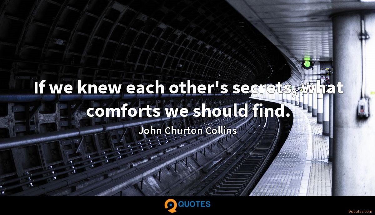 If we knew each other's secrets, what comforts we should find.