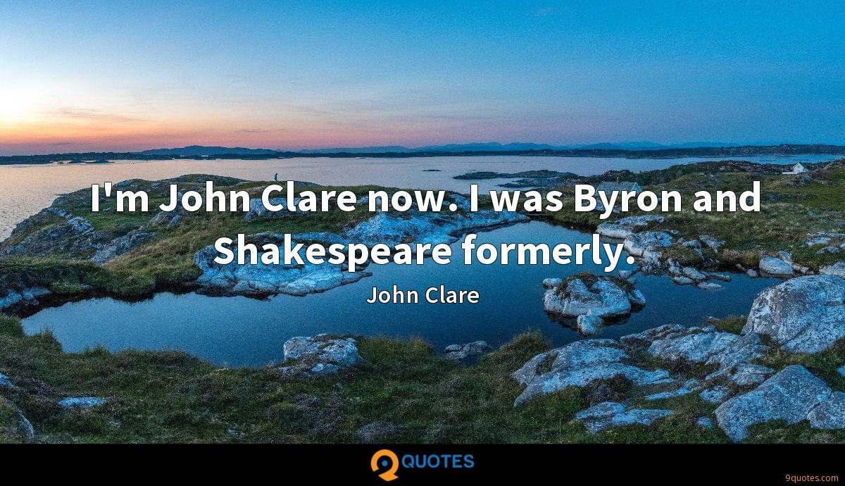 I'm John Clare now. I was Byron and Shakespeare formerly.
