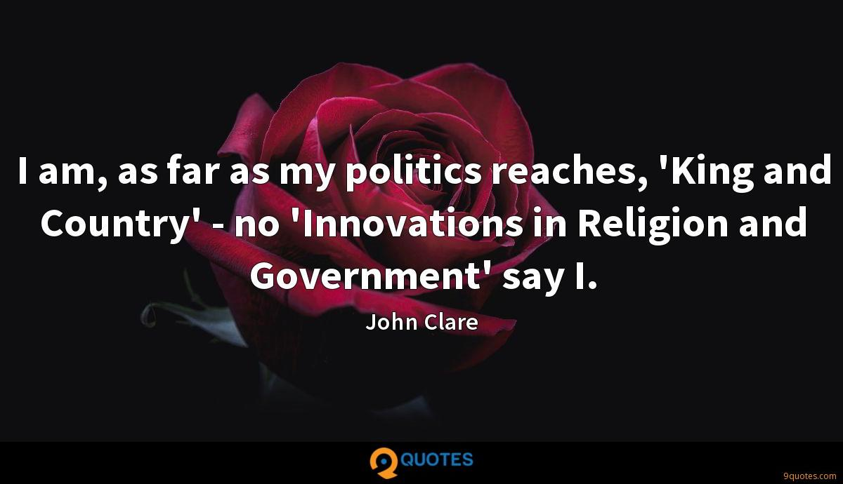 I am, as far as my politics reaches, 'King and Country' - no 'Innovations in Religion and Government' say I.