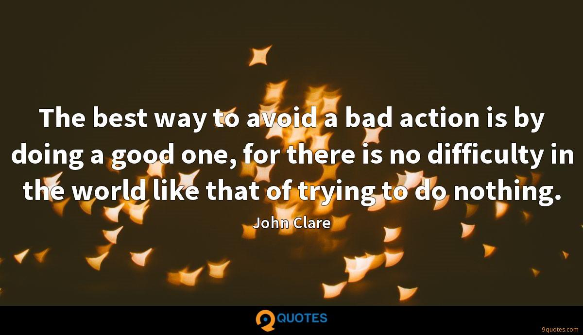 The best way to avoid a bad action is by doing a good one, for there is no difficulty in the world like that of trying to do nothing.