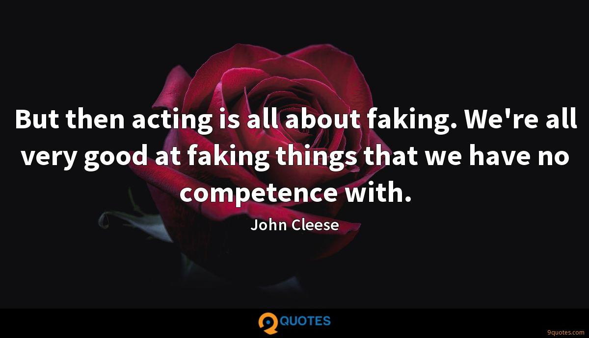 But then acting is all about faking. We're all very good at faking things that we have no competence with.