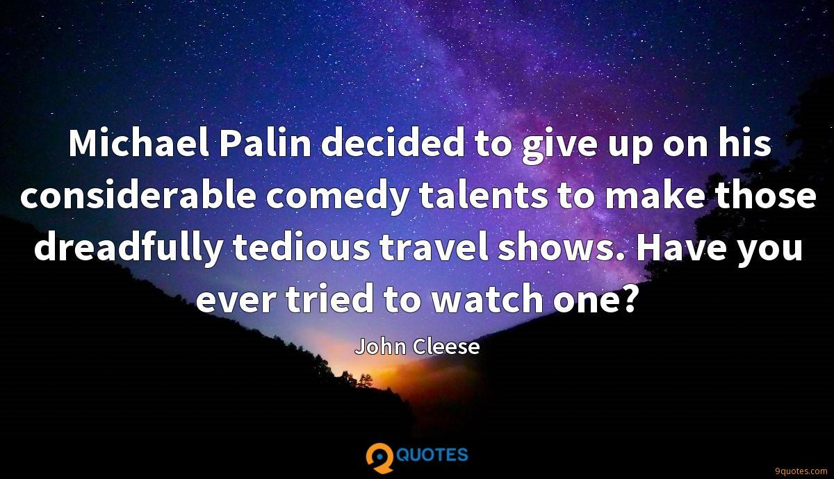 Michael Palin decided to give up on his considerable comedy talents to make those dreadfully tedious travel shows. Have you ever tried to watch one?