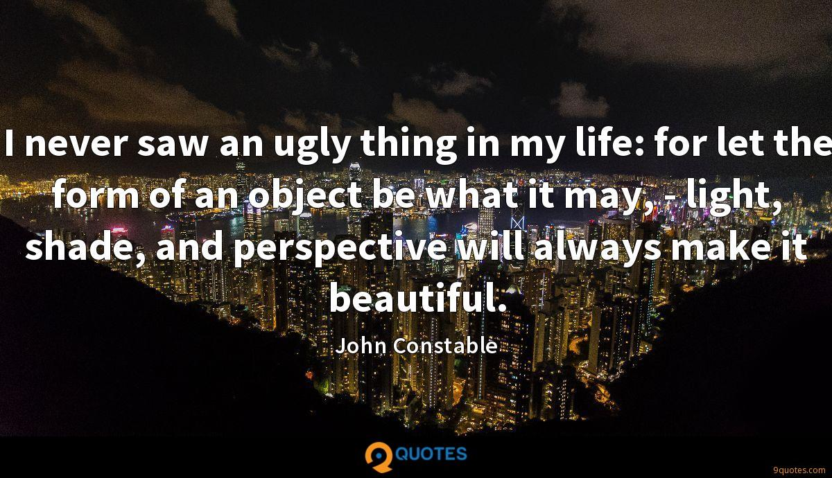 I never saw an ugly thing in my life: for let the form of an object be what it may, - light, shade, and perspective will always make it beautiful.