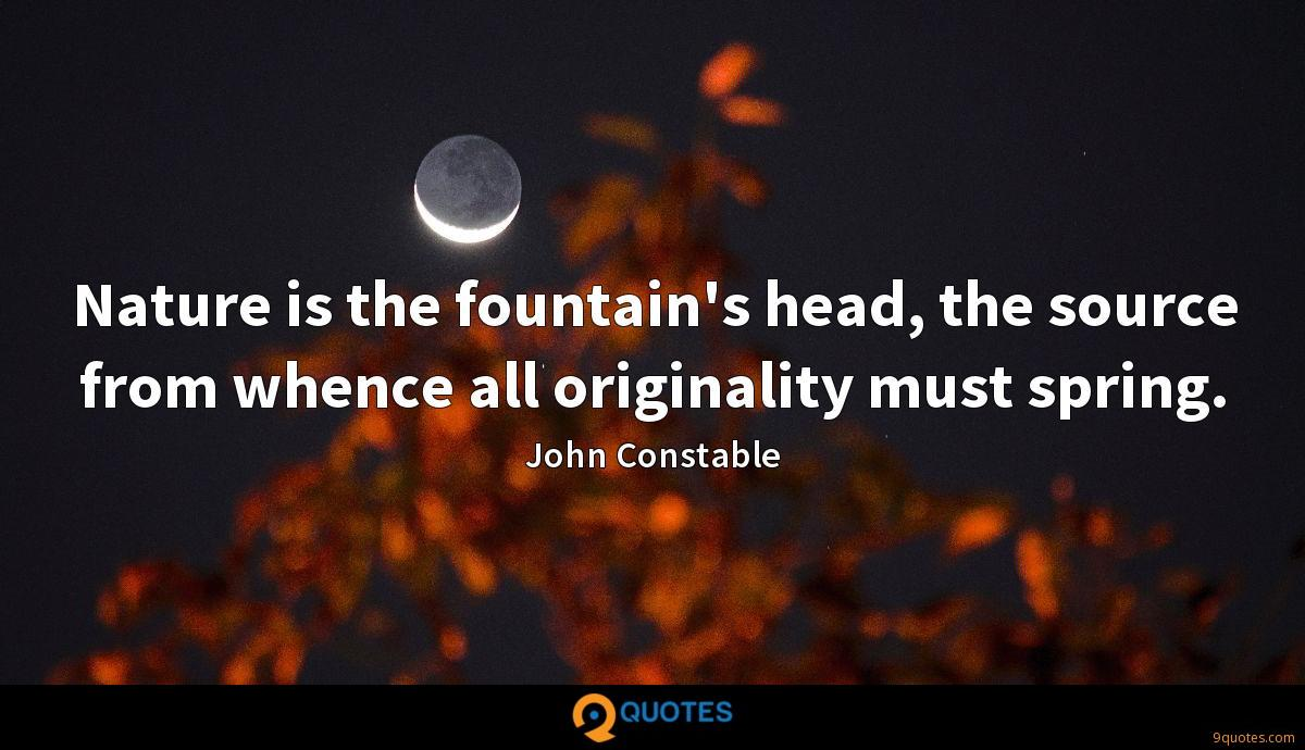Nature is the fountain's head, the source from whence all originality must spring.