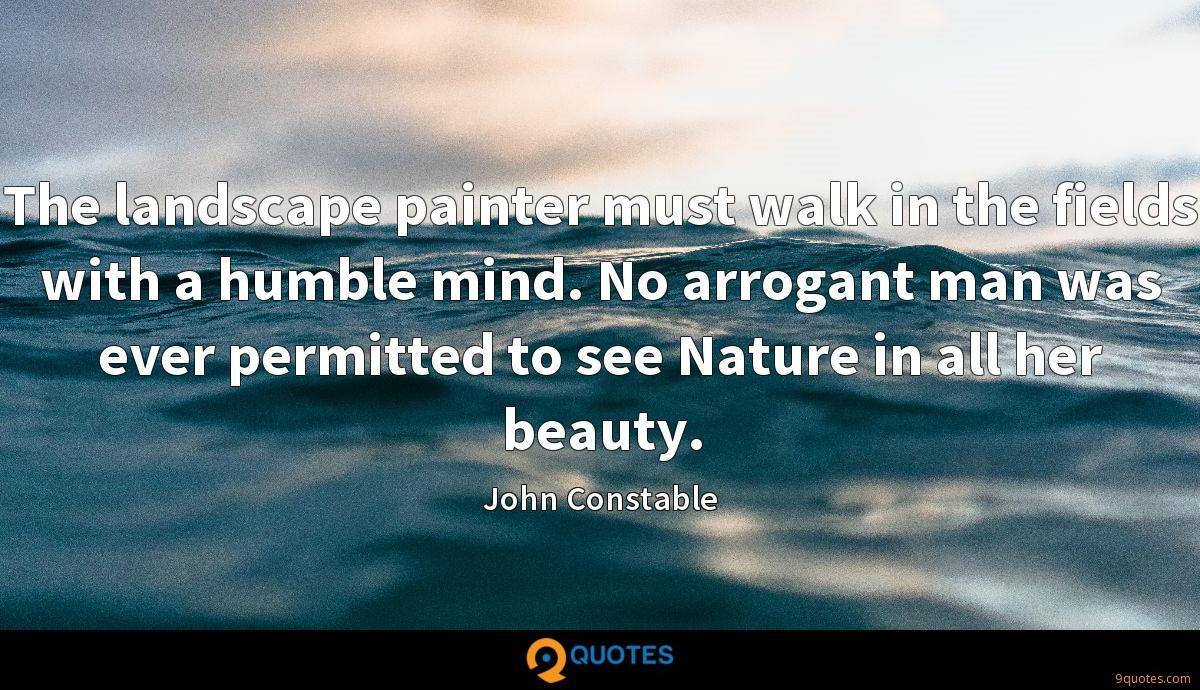 The landscape painter must walk in the fields with a humble mind. No arrogant man was ever permitted to see Nature in all her beauty.