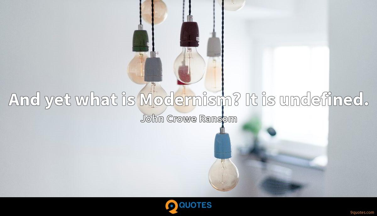 And yet what is Modernism? It is undefined.