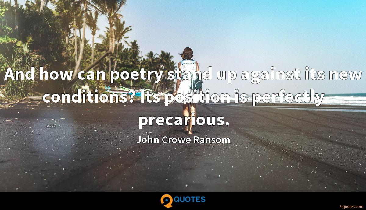 And how can poetry stand up against its new conditions? Its position is perfectly precarious.