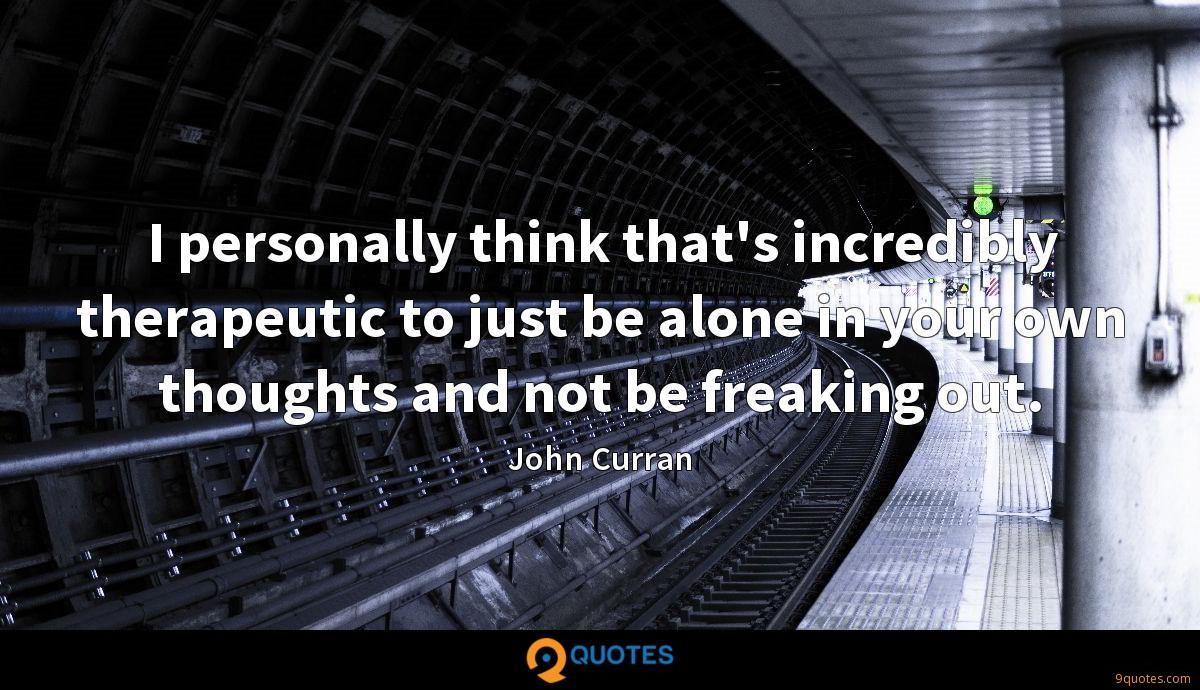 I personally think that's incredibly therapeutic to just be alone in your own thoughts and not be freaking out.
