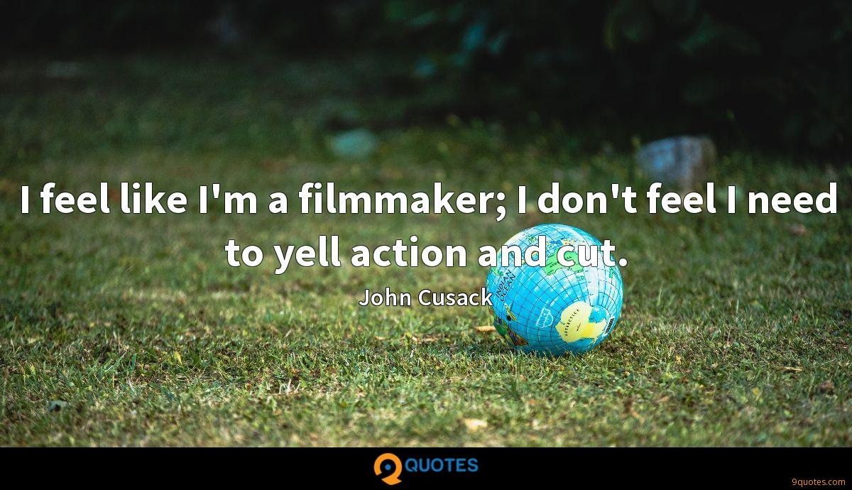 I feel like I'm a filmmaker; I don't feel I need to yell action and cut.