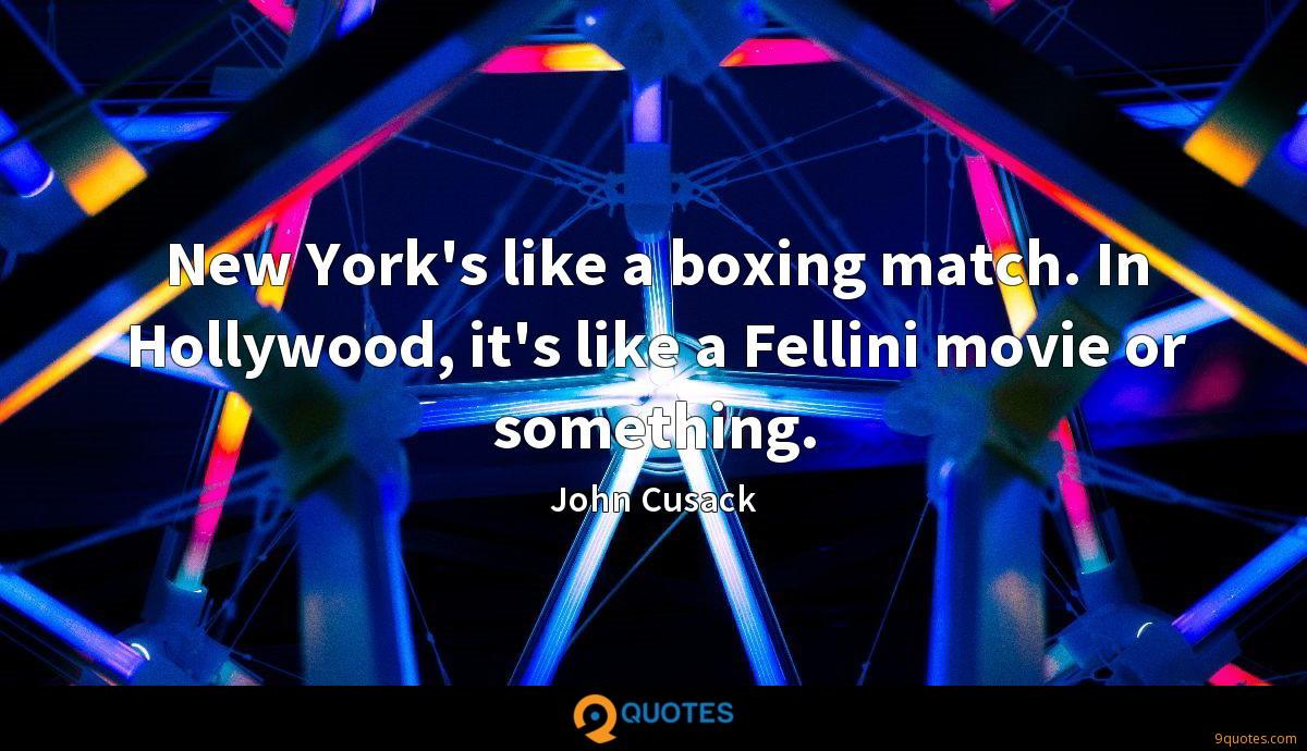 New York's like a boxing match. In Hollywood, it's like a Fellini movie or something.