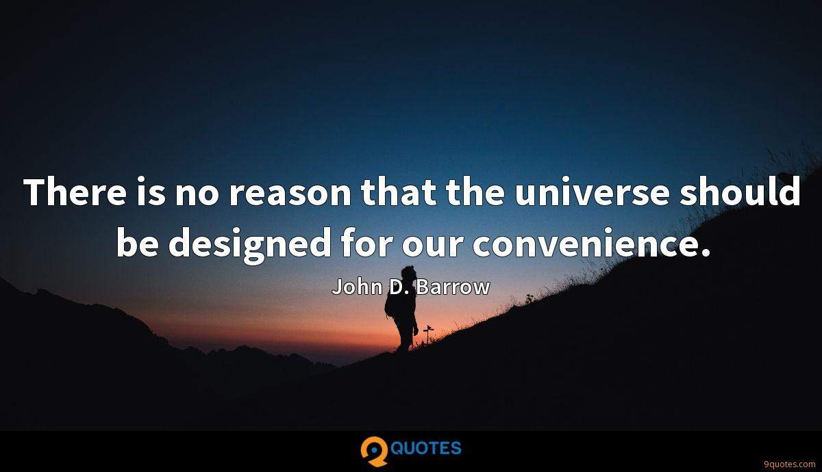 There is no reason that the universe should be designed for our convenience.