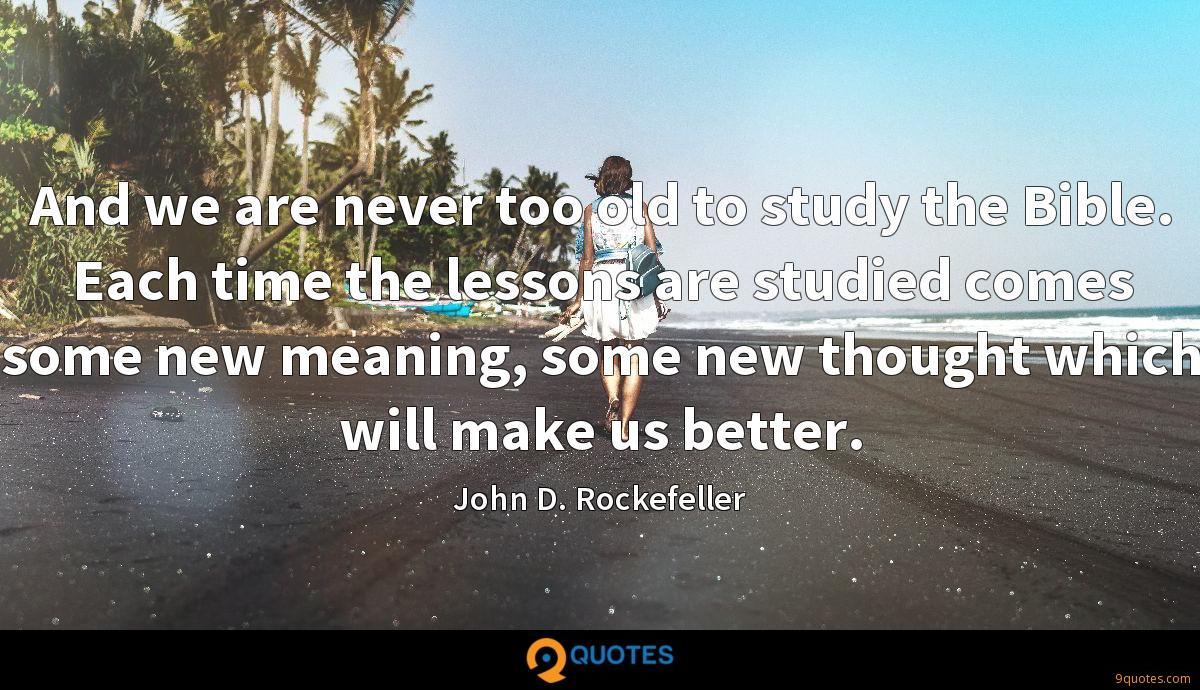 And we are never too old to study the Bible. Each time the lessons are studied comes some new meaning, some new thought which will make us better.