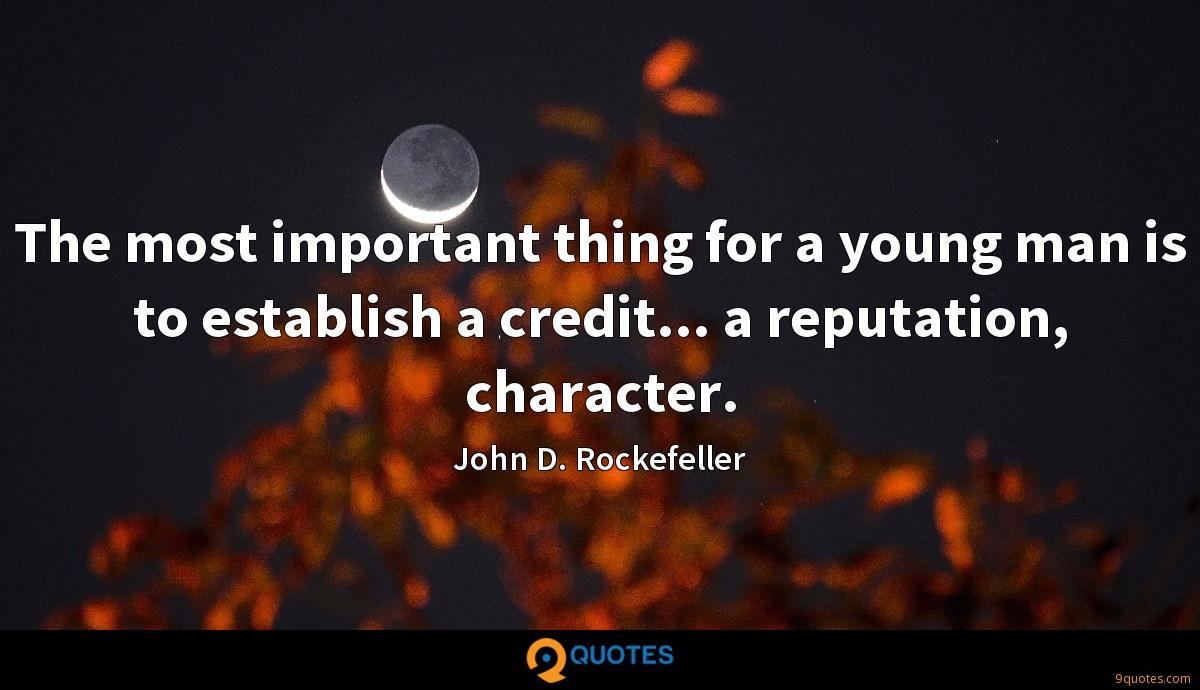 The most important thing for a young man is to establish a credit... a reputation, character.
