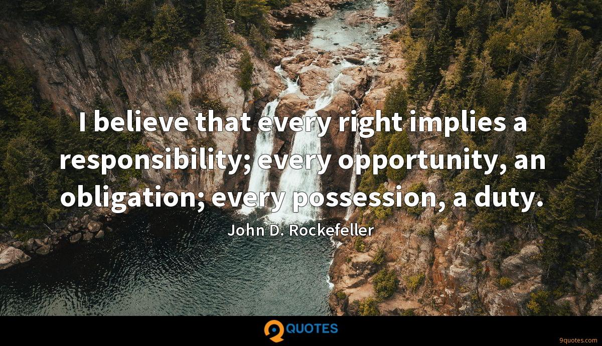 I believe that every right implies a responsibility; every opportunity, an obligation; every possession, a duty.
