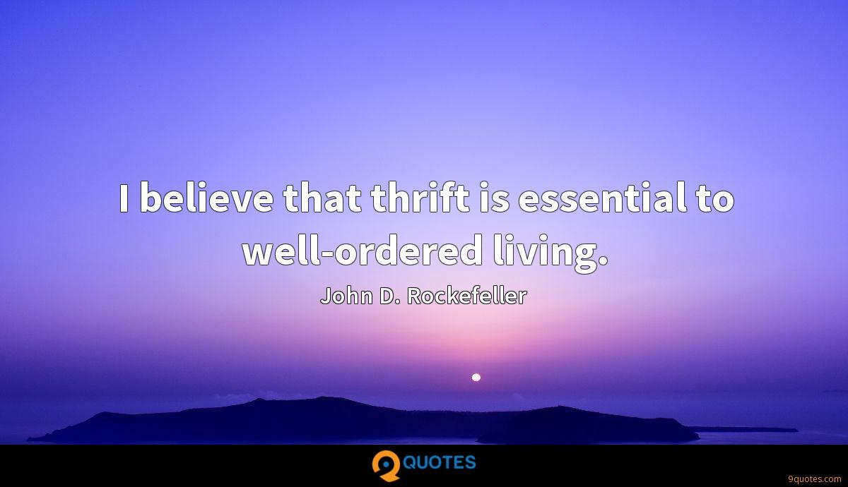I believe that thrift is essential to well-ordered living.