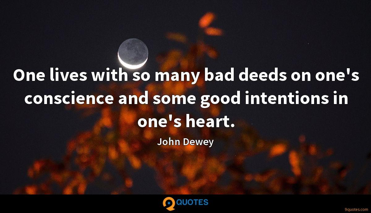 One lives with so many bad deeds on one's conscience and some good intentions in one's heart.