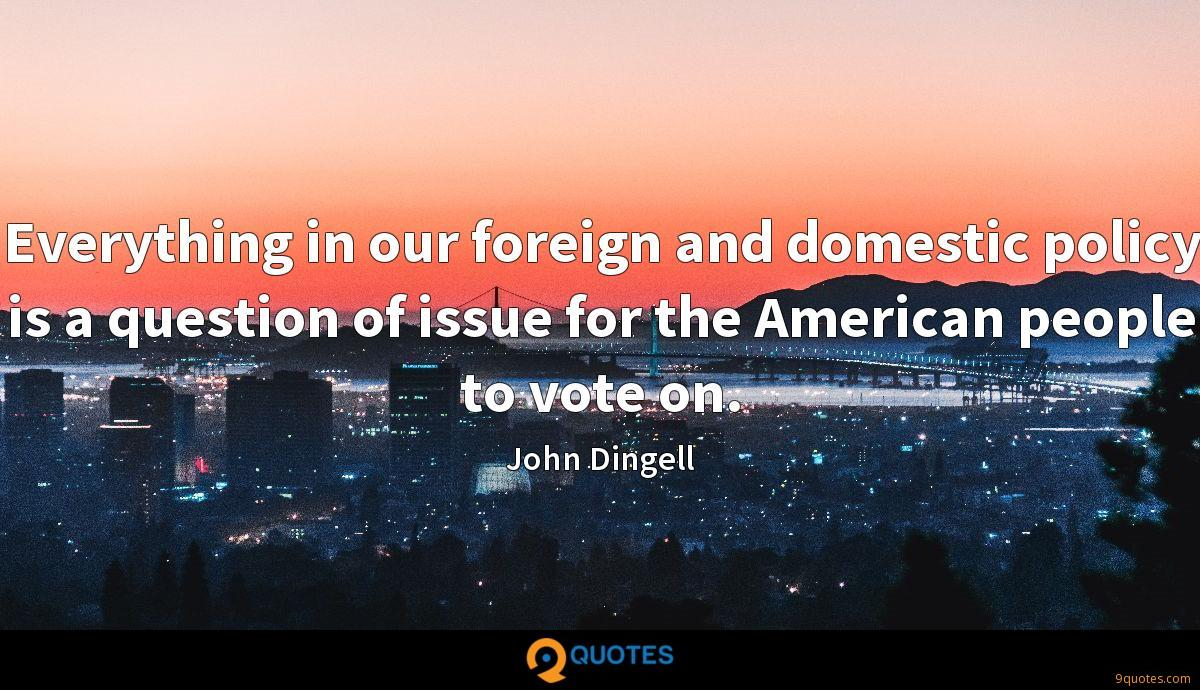 Everything in our foreign and domestic policy is a question of issue for the American people to vote on.