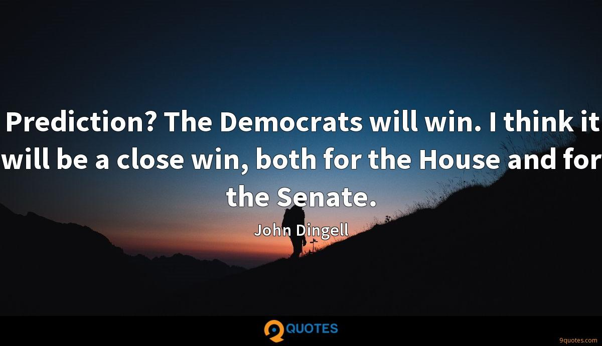 Prediction? The Democrats will win. I think it will be a close win, both for the House and for the Senate.