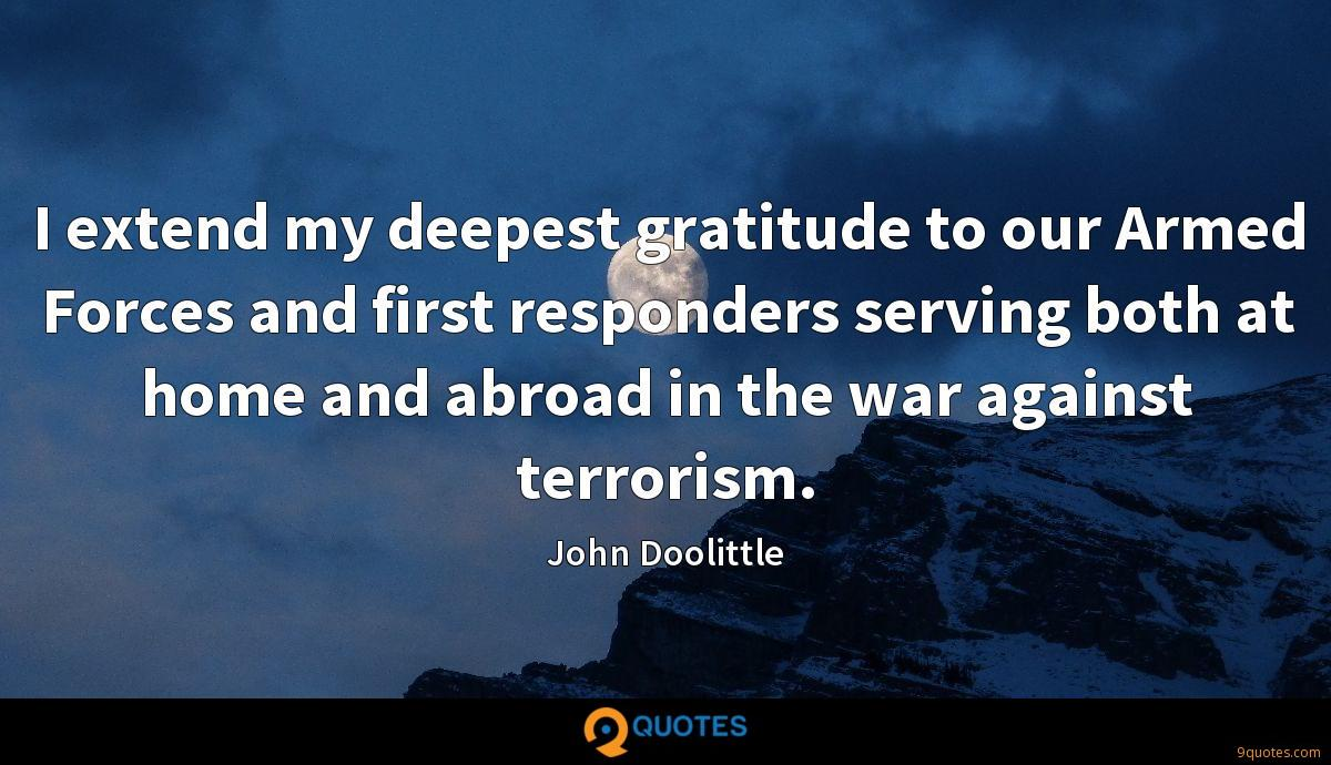 I extend my deepest gratitude to our Armed Forces and first responders serving both at home and abroad in the war against terrorism.
