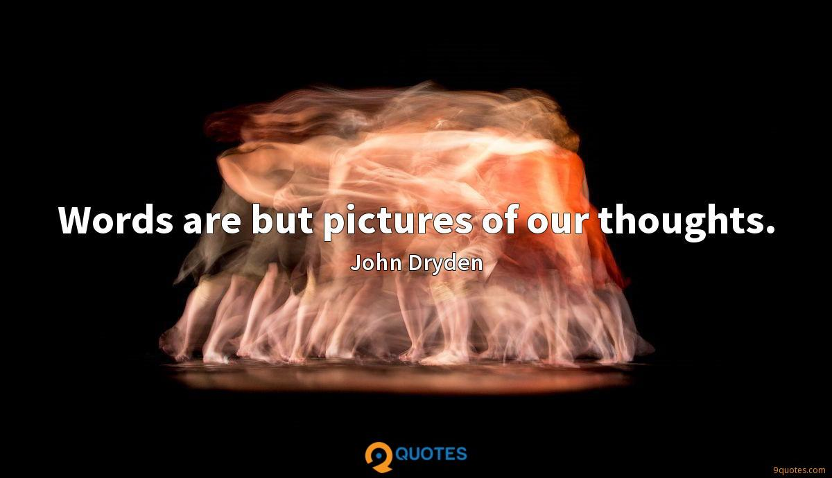Words are but pictures of our thoughts.