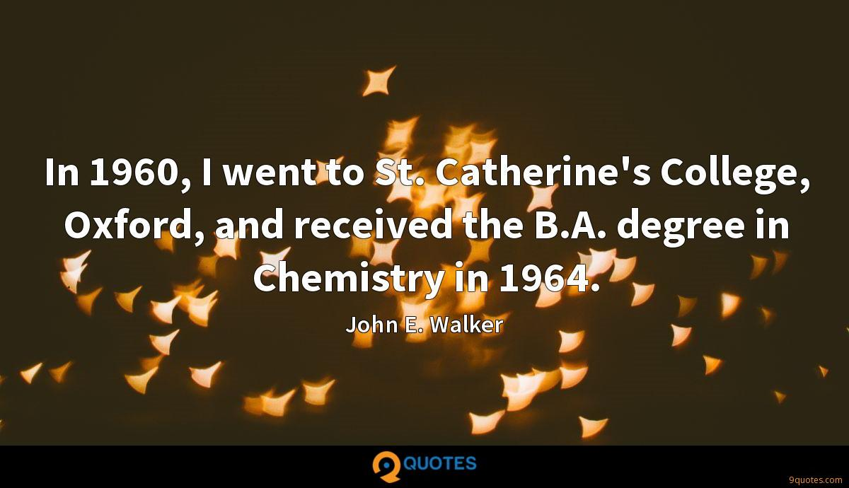 In 1960, I went to St. Catherine's College, Oxford, and received the B.A. degree in Chemistry in 1964.