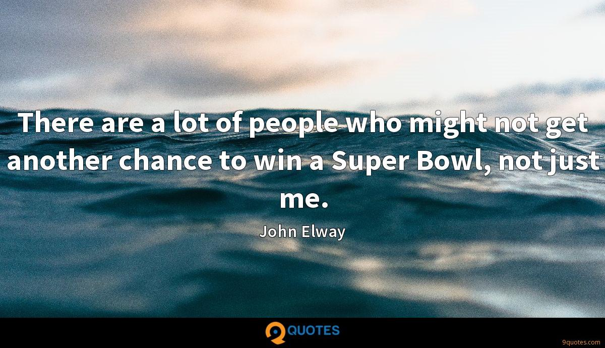 There are a lot of people who might not get another chance to win a Super Bowl, not just me.