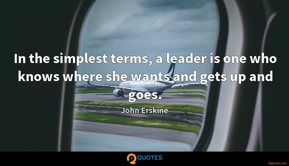 In the simplest terms, a leader is one who knows where she wants and gets up and goes.