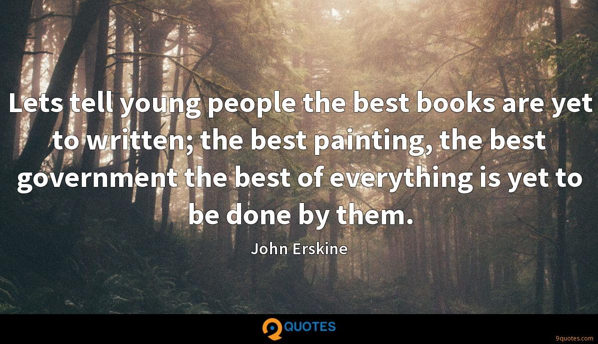 Lets tell young people the best books are yet to written; the best painting, the best government the best of everything is yet to be done by them.