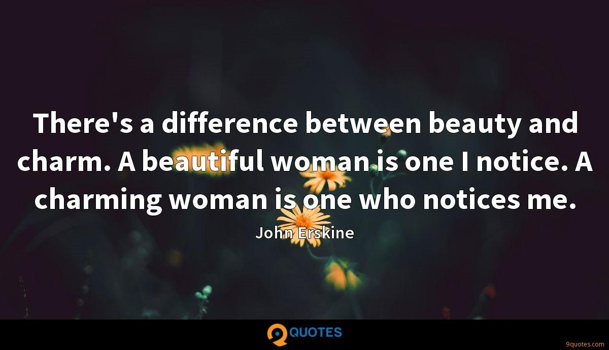 There's a difference between beauty and charm. A beautiful woman is one I notice. A charming woman is one who notices me.