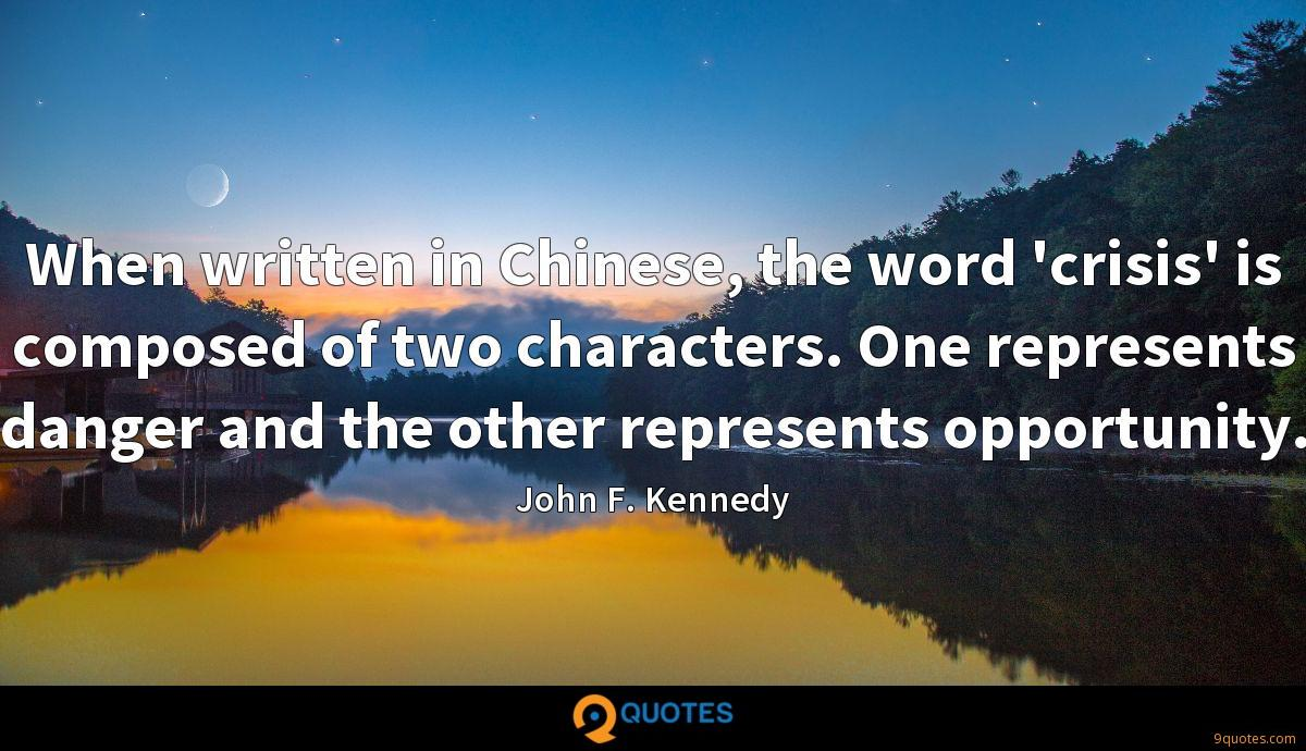 When written in Chinese, the word 'crisis' is composed of two characters. One represents danger and the other represents opportunity.