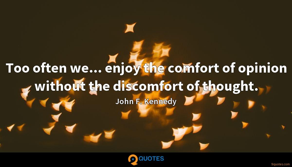 Too often we... enjoy the comfort of opinion without the discomfort of thought.