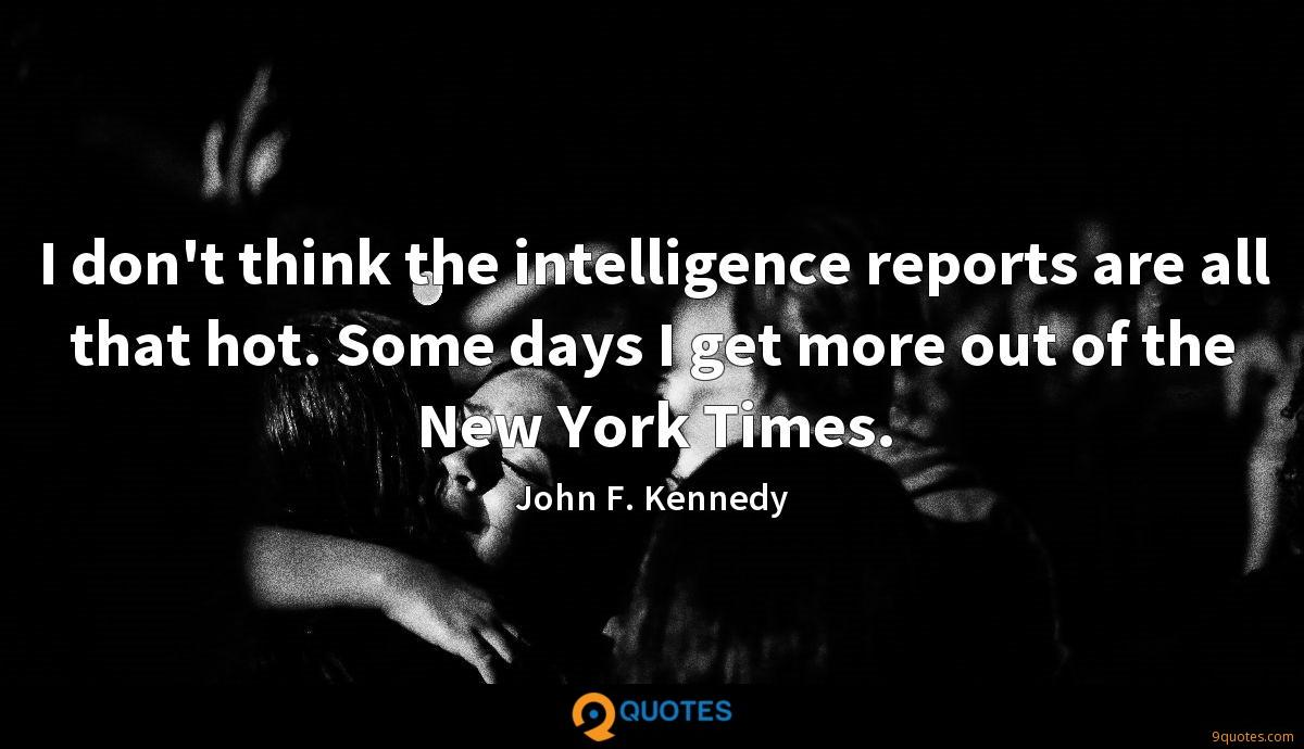 I don't think the intelligence reports are all that hot. Some days I get more out of the New York Times.