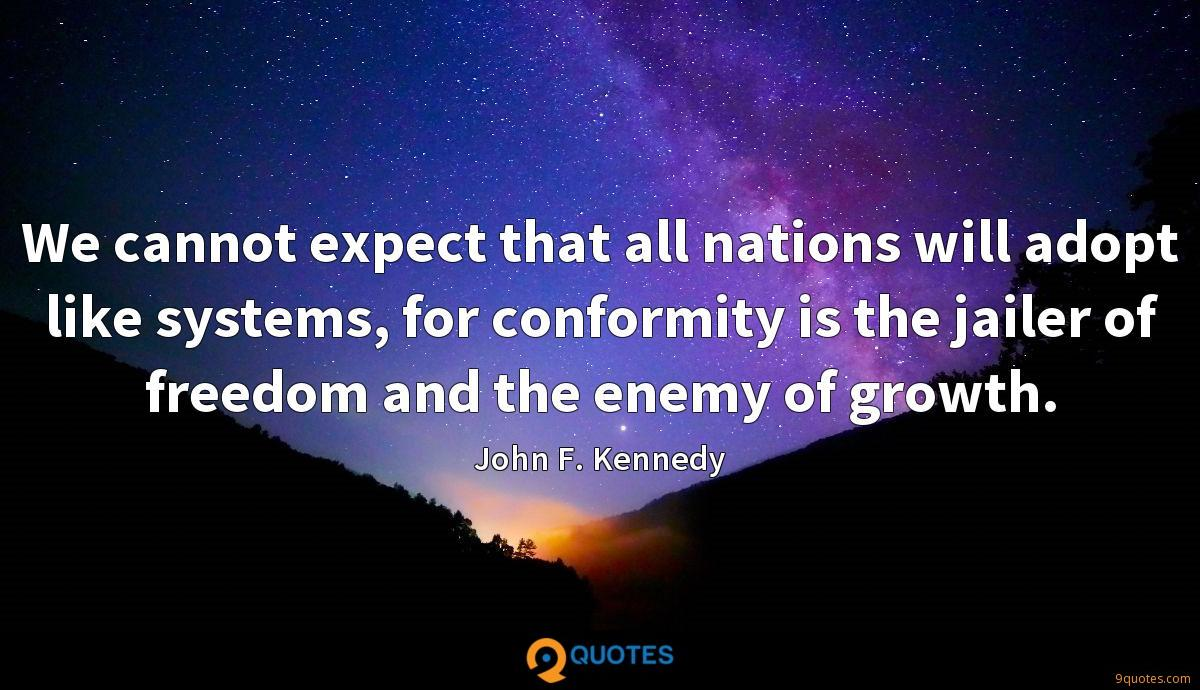 We cannot expect that all nations will adopt like systems, for conformity is the jailer of freedom and the enemy of growth.
