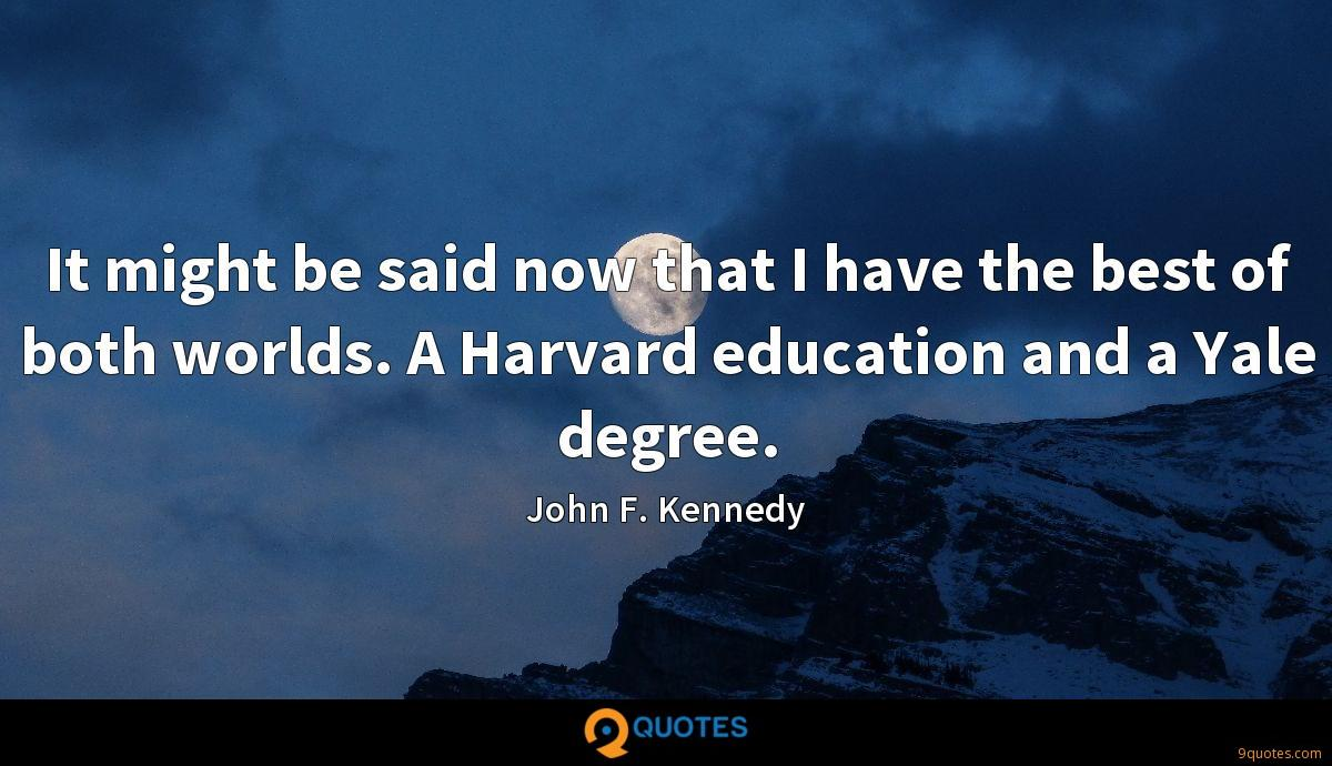 It might be said now that I have the best of both worlds. A Harvard education and a Yale degree.