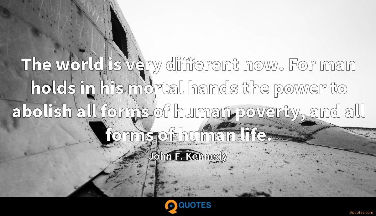 The world is very different now. For man holds in his mortal hands the power to abolish all forms of human poverty, and all forms of human life.
