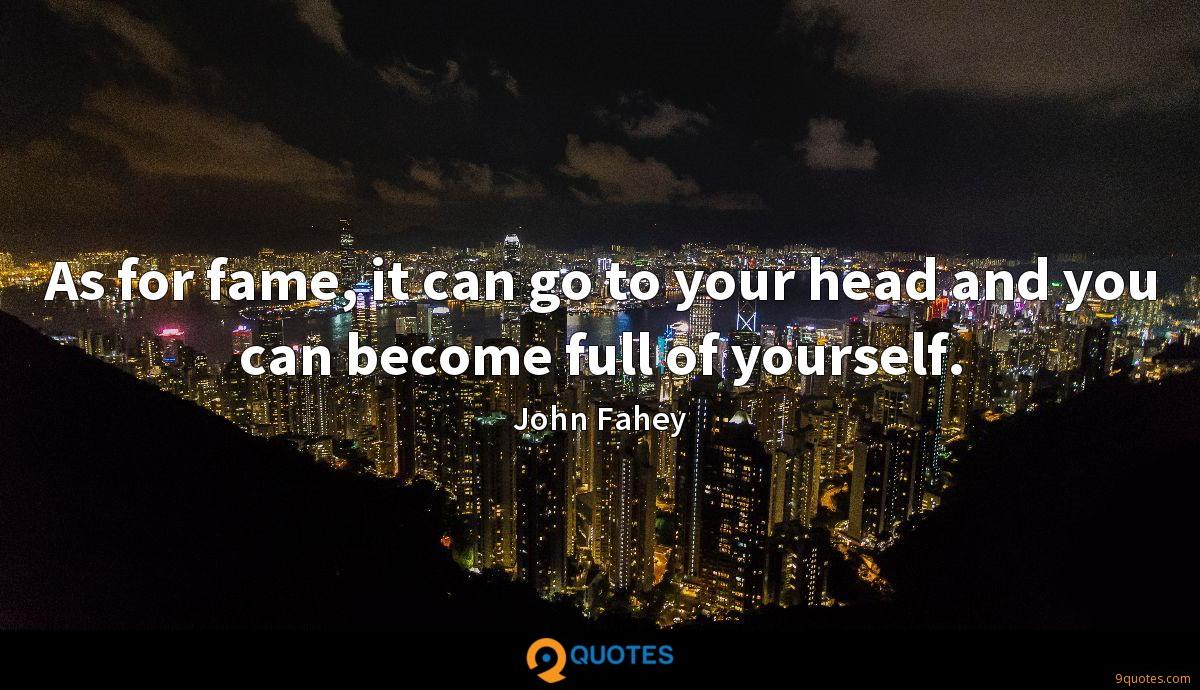 As for fame, it can go to your head and you can become full of yourself.