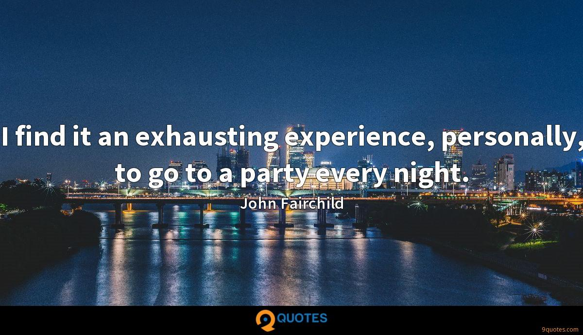 I find it an exhausting experience, personally, to go to a party every night.