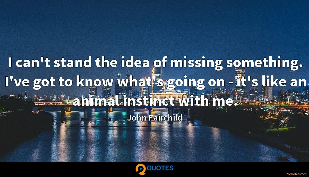 I can't stand the idea of missing something. I've got to know what's going on - it's like an animal instinct with me.