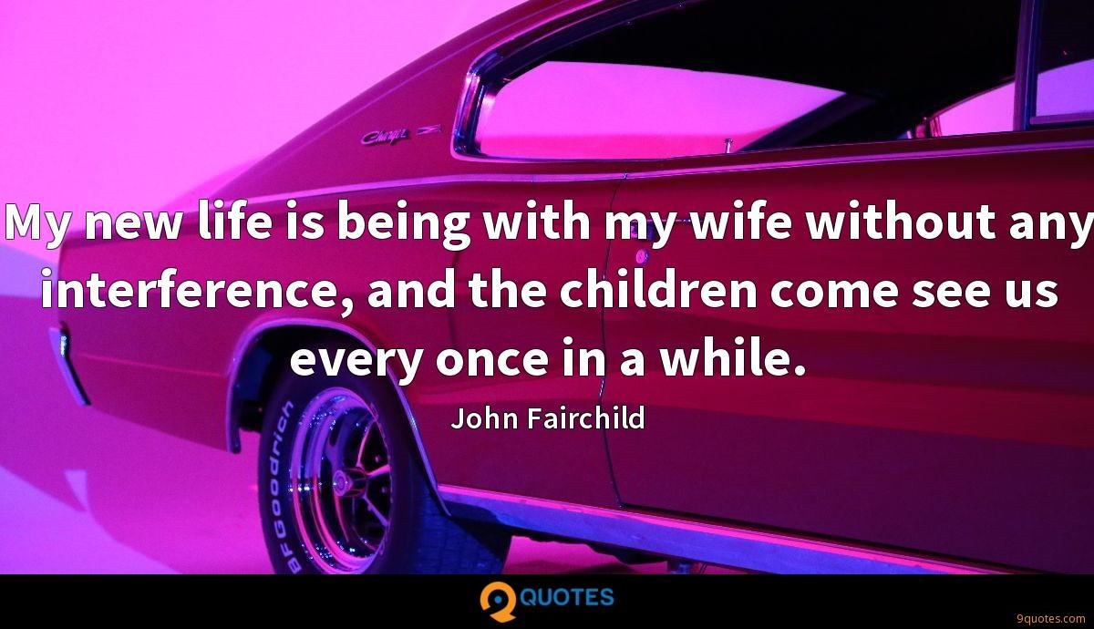 My new life is being with my wife without any interference, and the children come see us every once in a while.