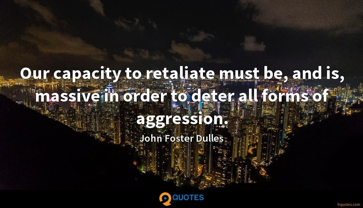 Our capacity to retaliate must be, and is, massive in order to deter all forms of aggression.