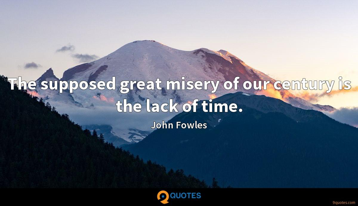 The supposed great misery of our century is the lack of time.