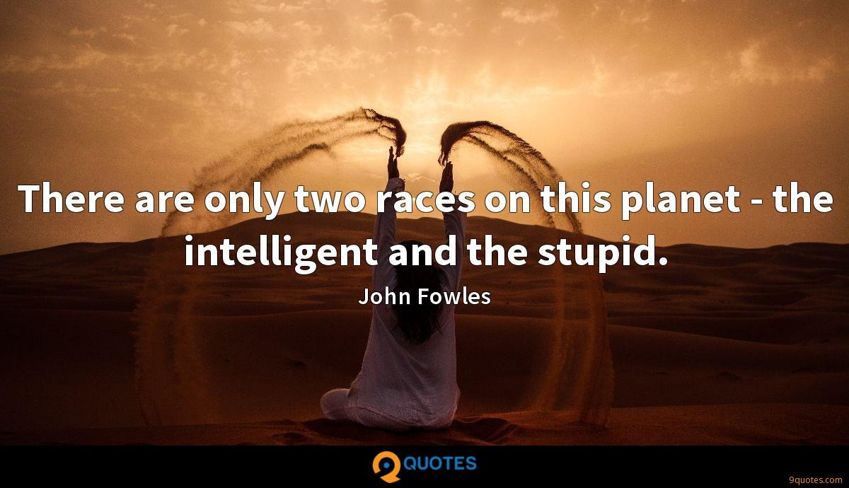 There are only two races on this planet - the intelligent and the stupid.
