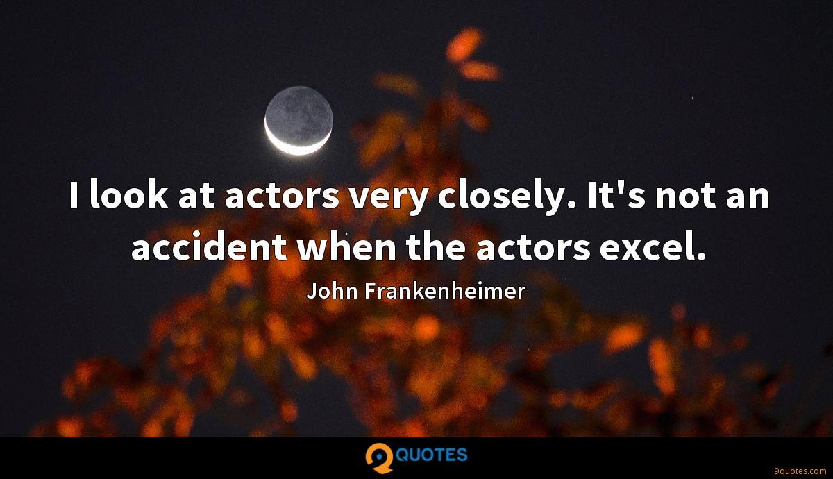 I look at actors very closely. It's not an accident when the actors excel.