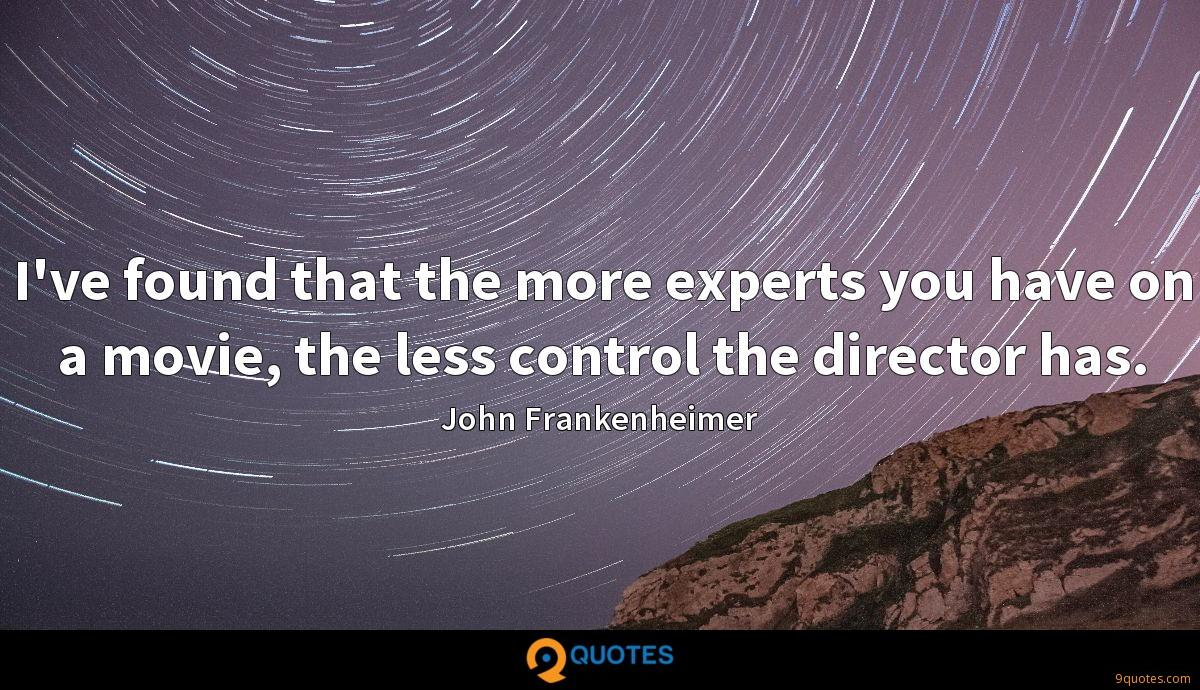 I've found that the more experts you have on a movie, the less control the director has.