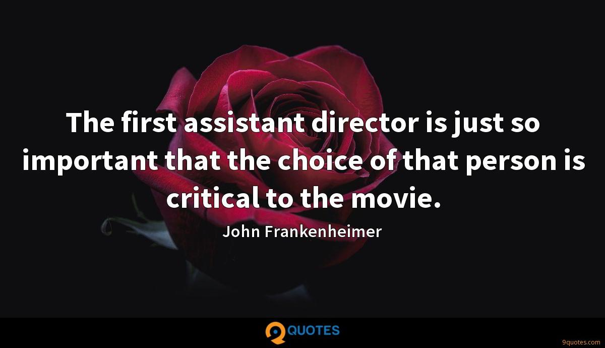 The first assistant director is just so important that the choice of that person is critical to the movie.