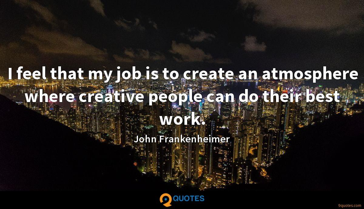 I feel that my job is to create an atmosphere where creative people can do their best work.