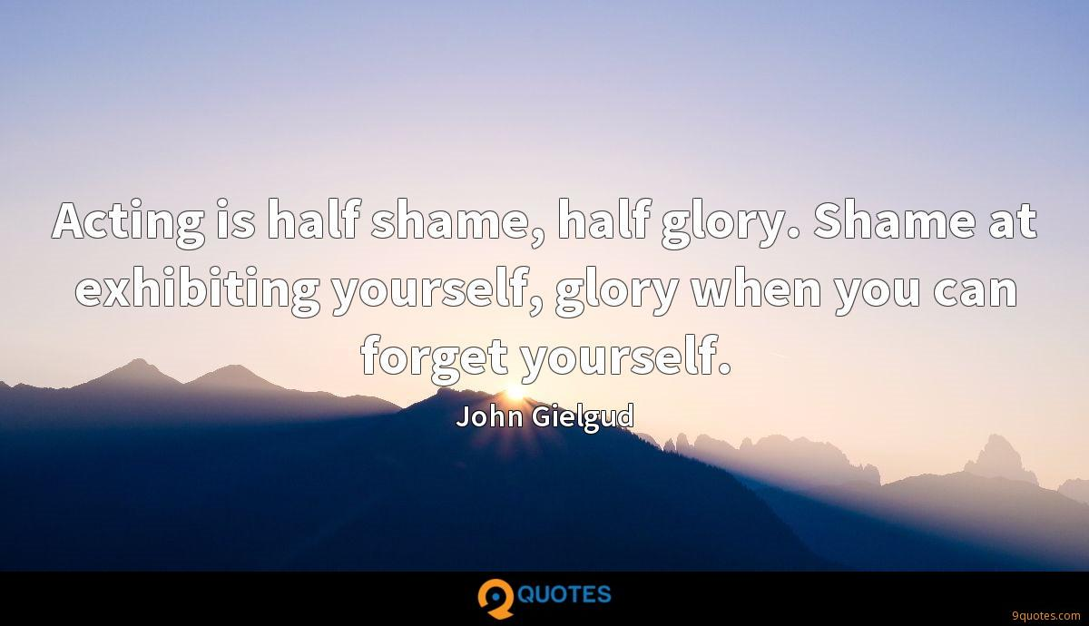 Acting is half shame, half glory. Shame at exhibiting yourself, glory when you can forget yourself.