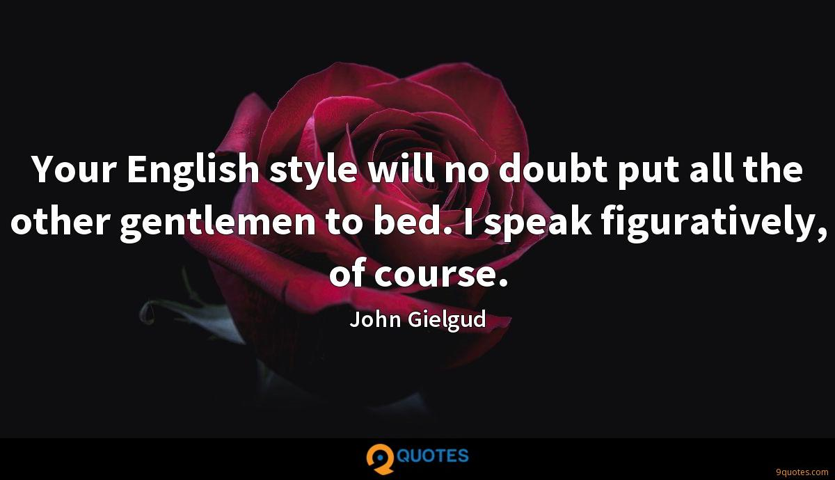Your English style will no doubt put all the other gentlemen to bed. I speak figuratively, of course.